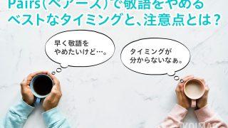 【ペアーズで敬語をやめるタイミング】婚活マッチングアプリで敬語をやめて「タメ口」に切り替える、ベストなタイミングと注意点とは?(Pairs、Omiai、ゼクシィ恋結び、with他)